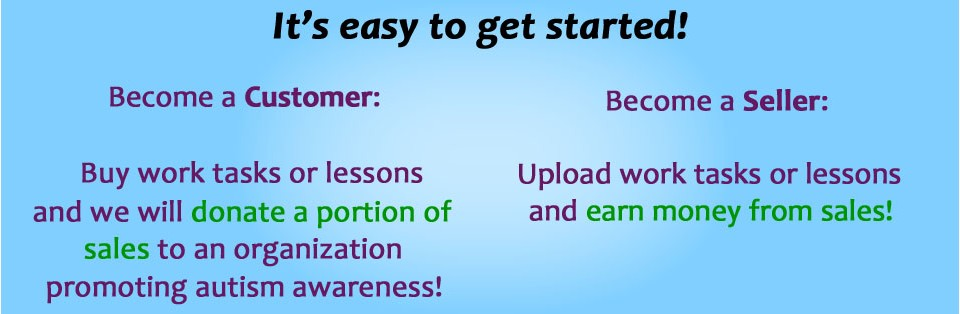 AutismEducators.com 2 - It's easy to get started!  Become a Customer: Buy work tasks or lessons and we will donate a portion of sales to an organization promoting autism awareness!  Become a Seller: Upload work tasks or lessons and earn money from sales!